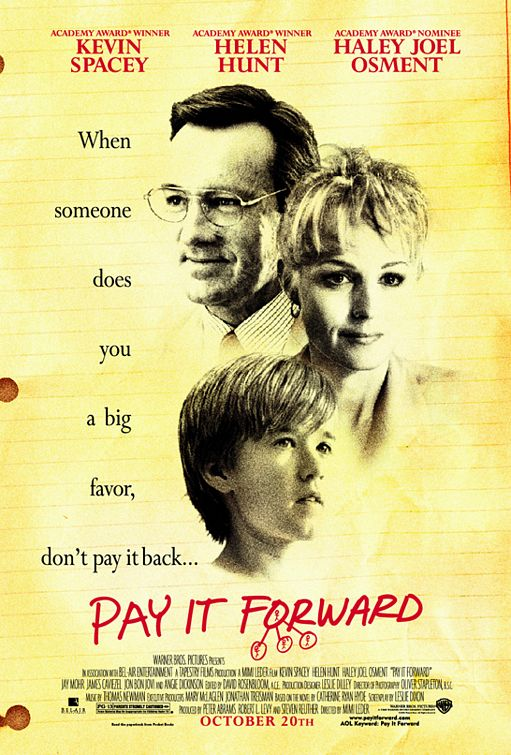 movie review about pay it forward Pay it forward couldn't have more obvious aspirations if the filmmakers announced them featuring a top-notch cast an adept script that meshes tragedy, light comedy, romance, and melodrama and the kind of overall optimism that is a perfect tonic for the ever-burgeoning national cynicism, pay it .